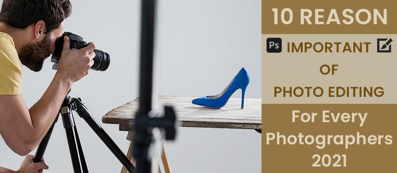 Why Image Editing Is Important For Photographers